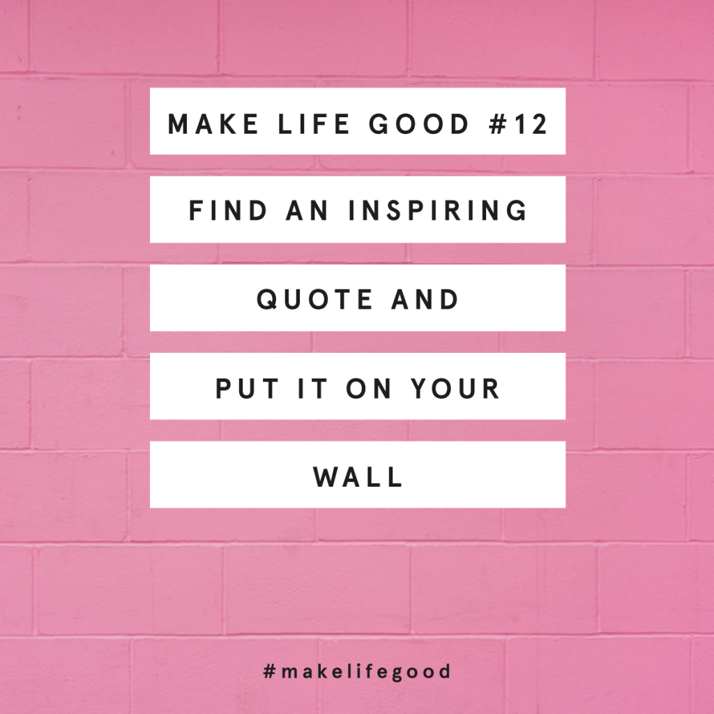 MAKE LIFE GOOD #12: PUT AN INSPIRING QUOTE ON YOUR WALL
