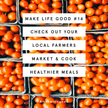Make Life Good #14: Check out your local farmers market and cook some healthier meals